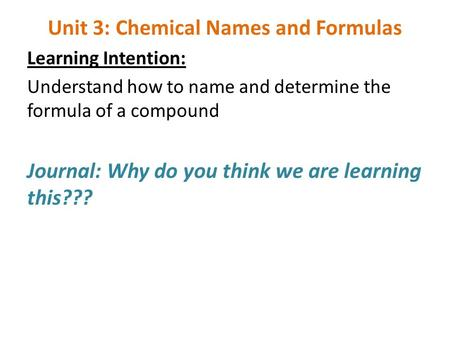 Unit 3: Chemical Names and Formulas Learning Intention: Understand how to name and determine the formula of a compound Journal: Why do you think we are.