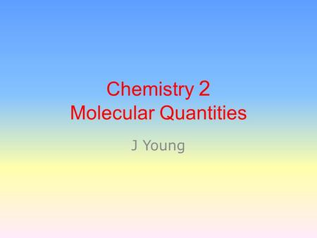 Chemistry 2 Molecular Quantities J Young. A chemical change: any change in which a new substance is formed. Evidence of a Chemical Change:  Release of.