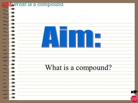 AIM: What is a compound What is a compound? AIM: What is a compound Identify exactly how atoms combine together to form compounds.