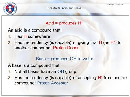 CMH 121 Luca Preziati Chapter 8: Acids and Bases Acid = produces H + An acid is a compound that: 1. Has H somewhere 2. Has the tendency (is capable) of.