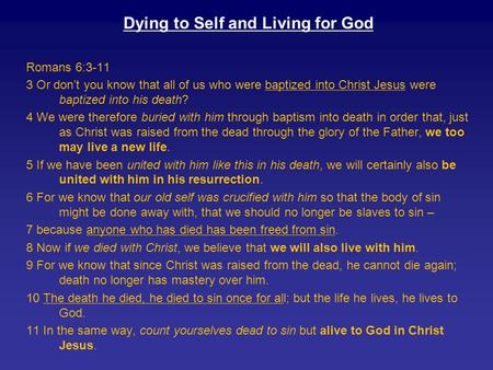 Dying to Self and Living for God Romans 6:3-11 3 Or don't you know that all of us who were baptized into Christ Jesus were baptized into his death? 4 We.