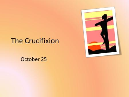The Crucifixion October 25. Think About It What sort of sacrifices did your parents make for you? Today we look at a sacrifice that makes these pale in.