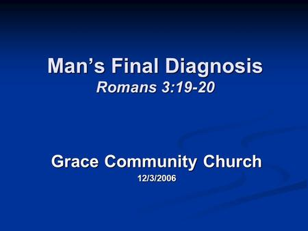 Man's Final Diagnosis Romans 3:19-20 Grace Community Church 12/3/2006.
