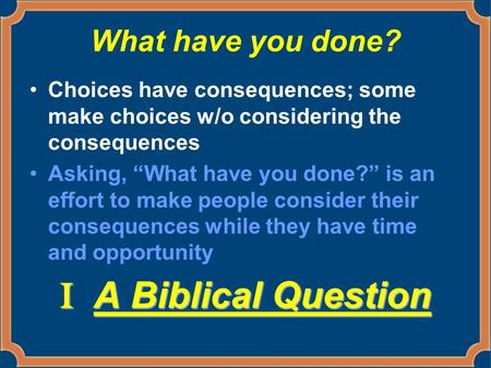 "What have you done? Choices have consequences; some make choices w/o considering the consequences Asking, ""What have you done?"" is an effort to make people."