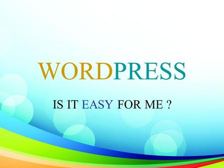 WORDPRESS IS IT EASY FOR ME ?. WHY should I use WordPress ?