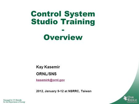 Managed by UT-Battelle for the Department of Energy Kay Kasemir ORNL/SNS 2012, January 9-12 at NSRRC, Taiwan Control System Studio Training.