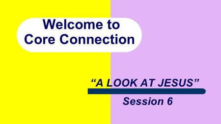 "Welcome to Core Connection ""A LOOK AT JESUS"" Session 6."