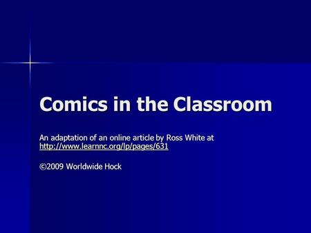 Comics in the Classroom An adaptation of an online article by Ross White at   ©2009.