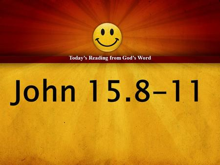 John 15.8-11 Today's Reading from God's Word. 8 By this my Father is glorified, that you bear much fruit and so prove to be my disciples. 9 As the Father.