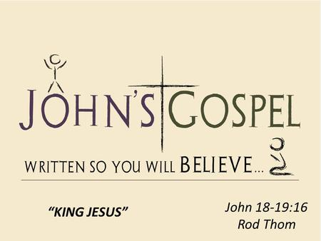 "John 18-19:16 Rod Thom ""KING JESUS"". KING JESUS 1. Judas thought he was in control of the situation (18:1-5)"