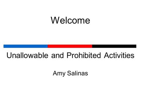 Welcome Unallowable and Prohibited Activities Amy Salinas.