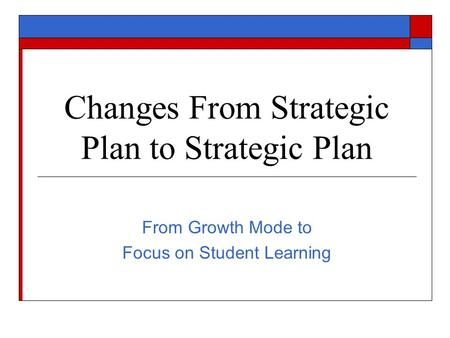Changes From Strategic Plan to Strategic Plan From Growth Mode to Focus on Student Learning.