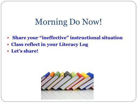 "Morning Do Now!  Share your ""ineffective"" instructional situation  Class reflect in your Literacy Log  Let's share!"