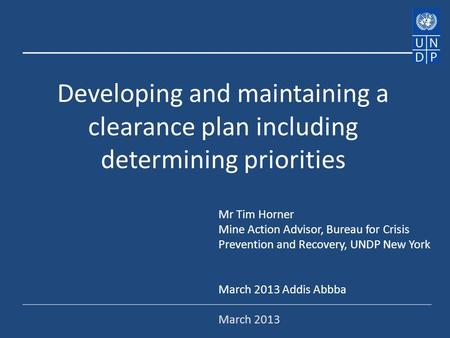 Developing and maintaining a clearance plan including determining priorities Mr Tim Horner Mine Action Advisor, Bureau for Crisis Prevention and Recovery,