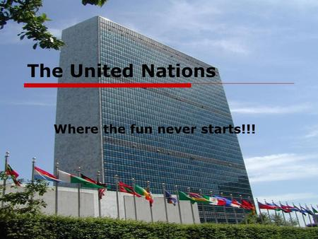 The United Nations Where the fun never starts!!!.