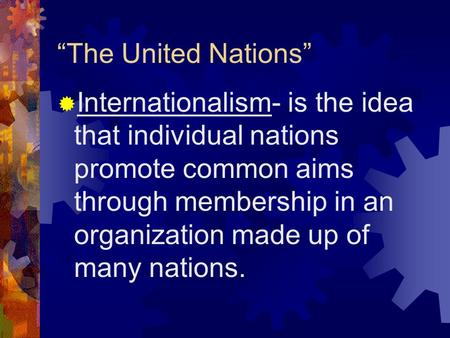 """The United Nations""  Internationalism- is the idea that individual nations promote common aims through membership in an organization made up of many."