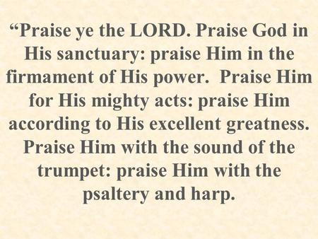 """Praise ye the LORD. Praise God in His sanctuary: praise Him in the firmament of His power. Praise Him for His mighty acts: praise Him according to His."
