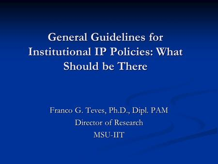 General Guidelines for Institutional IP Policies: What Should be There Franco G. Teves, Ph.D., Dipl. PAM Director of Research MSU-IIT.