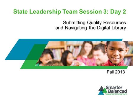 State Leadership Team Session 3: Day 2 Submitting Quality Resources and Navigating the Digital Library Fall 2013.