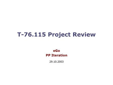 T-76.115 Project Review eGo PP Iteration 29.10.2003.