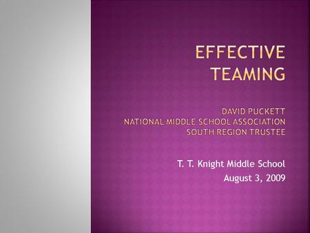 "T. T. Knight Middle School August 3, 2009.  ""… the practice of creating teams of two to five academic teachers with common planning time. The team."