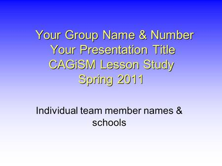 Your Group Name & Number Your Presentation Title CAGiSM Lesson Study Spring 2011 Your Group Name & Number Your Presentation Title CAGiSM Lesson Study Spring.