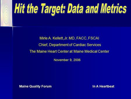 Maine Quality Forum In A Heartbeat November 9, 2006 Mirle A. Kellett,Jr. MD, FACC, FSCAI Chief, Department of Cardiac Services The Maine Heart Center at.
