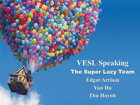 VESL Speaking The Super Lazy Team Edgar Arriaza Yun Hu Thu Huynh.