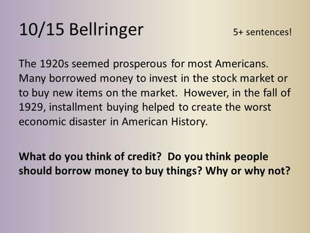 10/15 Bellringer 5+ sentences! The 1920s seemed prosperous for most Americans. Many borrowed money to invest in the stock market or to buy new items on.