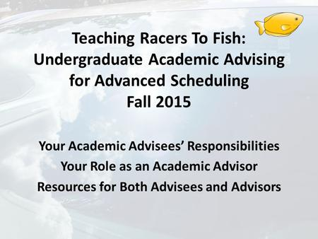 Teaching Racers To Fish: Undergraduate Academic Advising for Advanced Scheduling Fall 2015 Your Academic Advisees' Responsibilities Your Role as an Academic.