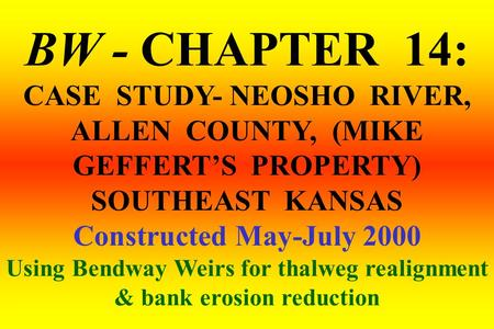 BW - CHAPTER 14: CASE STUDY- NEOSHO RIVER, ALLEN COUNTY, (MIKE GEFFERT'S PROPERTY) SOUTHEAST KANSAS Constructed May-July 2000 Using Bendway Weirs for thalweg.