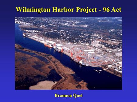 Wilmington Harbor Project - 96 Act Brannon Quel. Port of Wilmington The Cape Fear River serves as the shipping channel to the State Port in Wilmington,