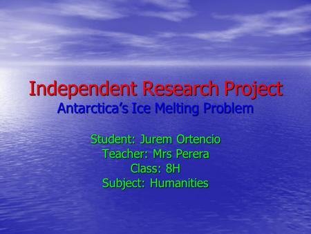 Independent Research Project Antarctica's Ice Melting Problem Student: Jurem Ortencio Teacher: Mrs Perera Class: 8H Subject: Humanities.