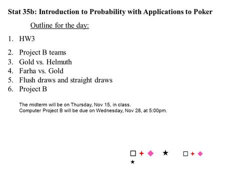 Stat 35b: Introduction to Probability with Applications to Poker Outline for the day: 1.HW3 2.Project B teams 3.Gold vs. Helmuth 4.Farha vs. Gold 5.Flush.