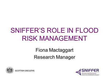SNIFFER'S ROLE IN FLOOD RISK MANAGEMENT Fiona Mactaggart Research Manager.
