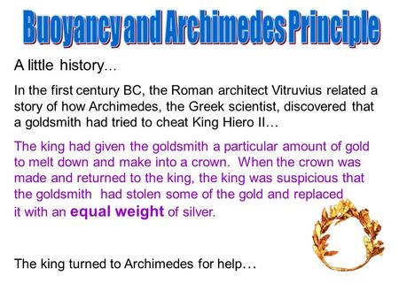 A little history … In the first century BC, the Roman architect Vitruvius related a story of how Archimedes, the Greek scientist, discovered that a goldsmith.