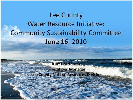 Lee County Water Resource Initiative: Community Sustainability Committee June 16, 2010 Kurt Harclerode Operations Manager Lee County Natural Resources.