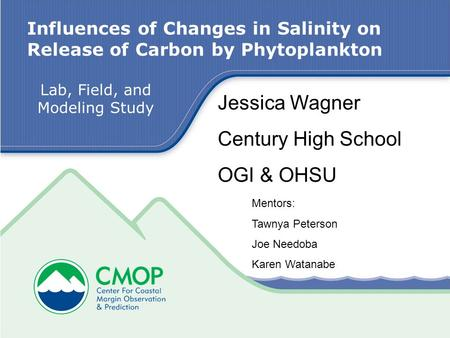 Influences of Changes in Salinity on Release of Carbon by Phytoplankton Jessica Wagner Century High School OGI & OHSU Lab, Field, and Modeling Study Mentors: