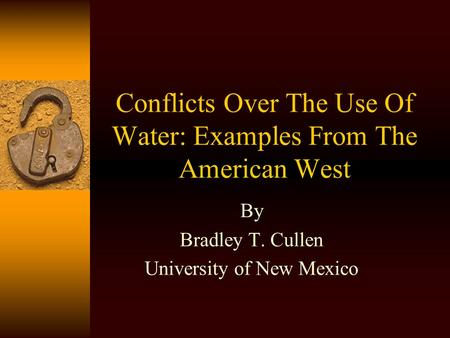 Conflicts Over The Use Of Water: Examples From The American West By Bradley T. Cullen University of New Mexico.