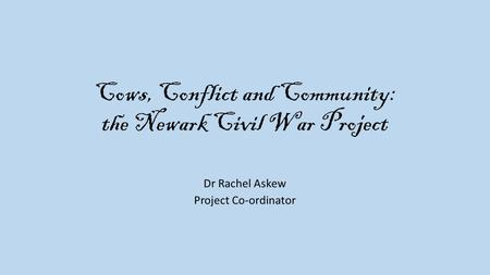 Cows, Conflict and Community: the Newark Civil War Project Dr Rachel Askew Project Co-ordinator.