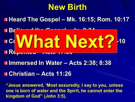 New Birth Heard The Gospel – Mk. 16:15; Rom. 10:17 Believed the Gospel – Jn. 8:24 Confessed Faith In Christ – Rom. 10:9-10 Repented – Acts 17:30 Immersed.