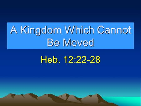 A Kingdom Which Cannot Be Moved Heb. 12:22-28. Kingdom Prophesied Dan. 2:44-45Dan. 2:44-45 Kingdom would not be destroyed. Dan. 7:13-14Dan. 7:13-14 Kingdom.