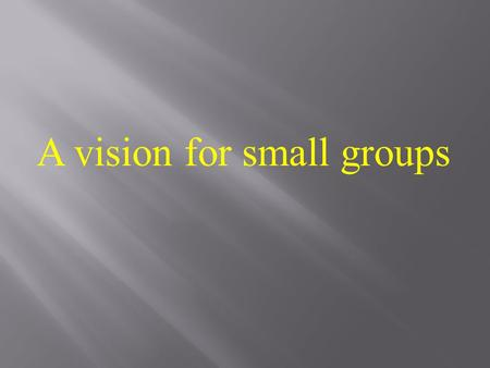 A vision for small groups. I want you to right down on a piece of paper what you think a small group is for. 1. What do you do, or think you do in a small.
