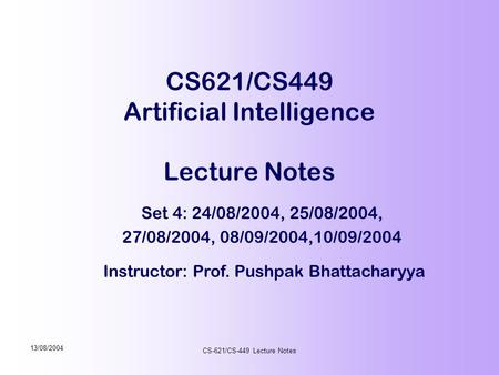 Instructor: Prof. Pushpak Bhattacharyya 13/08/2004 CS-621/CS-449 Lecture Notes CS621/CS449 Artificial Intelligence Lecture Notes Set 4: 24/08/2004, 25/08/2004,