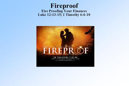 Fireproof Fire Proofing Your Finances Luke 12:13-15; 1 Timothy 6:6-10.