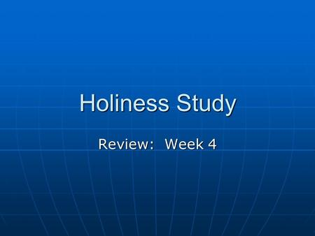Holiness Study Review: Week 4. Where do we start? With various backgrounds and ideas about holiness, it is important to all begin in the same place. Our.
