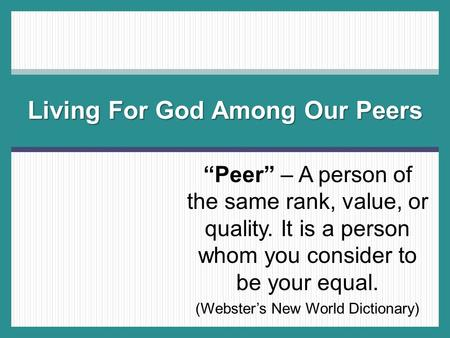 """Peer"" – A person of the same rank, value, or quality. It is a person whom you consider to be your equal. (Webster's New World Dictionary) Living For God."