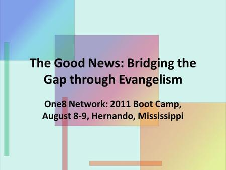 The Good News: Bridging the Gap through Evangelism One8 Network: 2011 Boot Camp, August 8-9, Hernando, Mississippi.