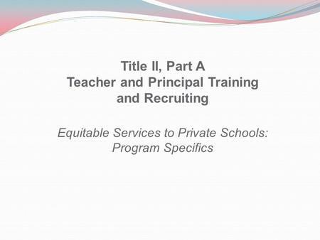 Title II, Part A Teacher and Principal Training and Recruiting Equitable Services to Private Schools: Program Specifics.