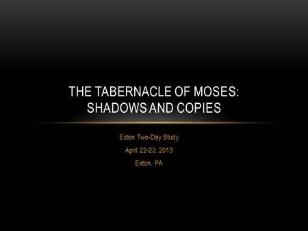 Exton Two-Day Study April 22-23, 2013 Exton, PA THE TABERNACLE OF MOSES: SHADOWS AND COPIES.